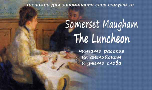the luncheon somerset maugham W somerset maugham's short story the luncheon is a satirical piece about a painful anecdote from the narrator's past when he received a request to take a woman out.